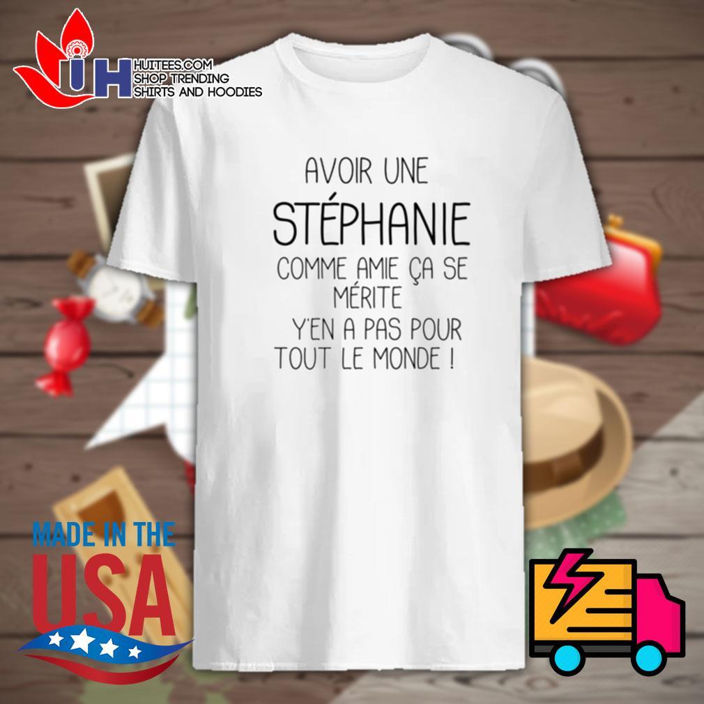 Avoir une Stephanie comme amie ca se merite yen a pas pour tout le monde shirt