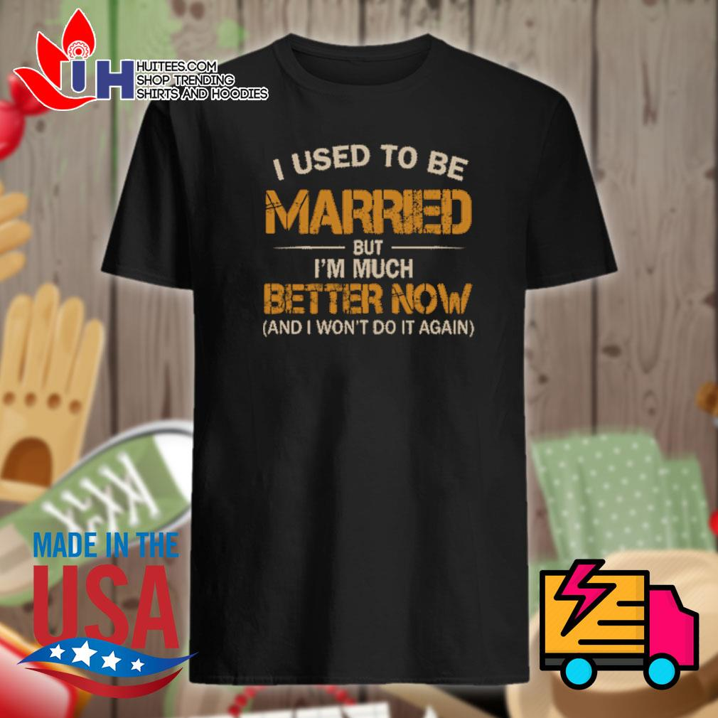 I used to be married but I'm much better now and I won't do it again shirt