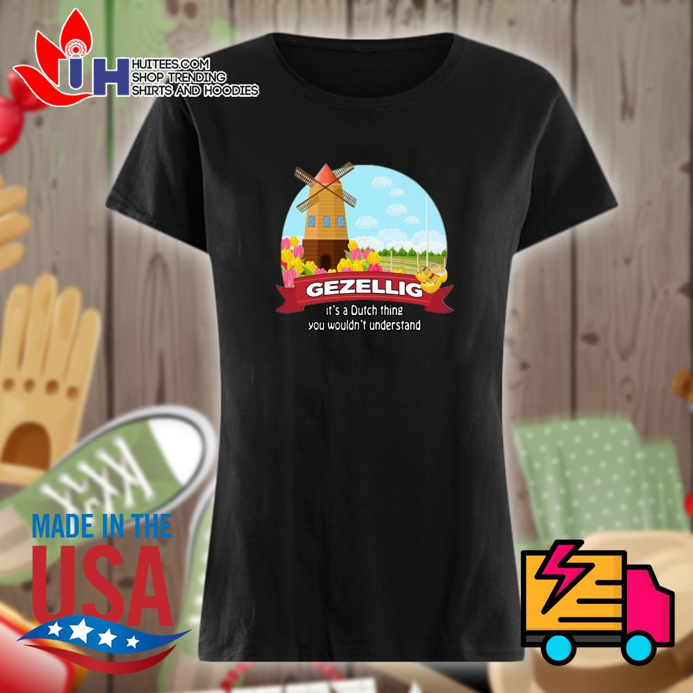 Gezellig it's a dutch thing you wouldn't understand s Ladies t-shirt