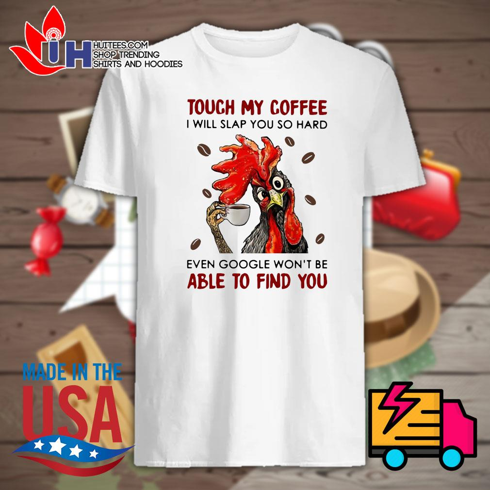 Rooster touch my coffee I will slap you so hard even google won't be able to find you shirt