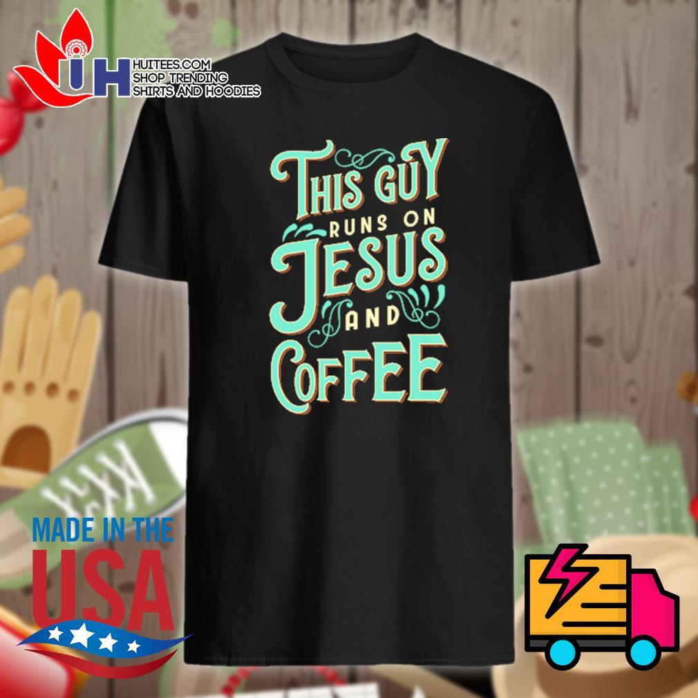 This guy runs on Jesus and coffee shirt