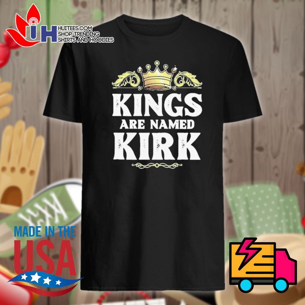 Kings are named Kirk shirt