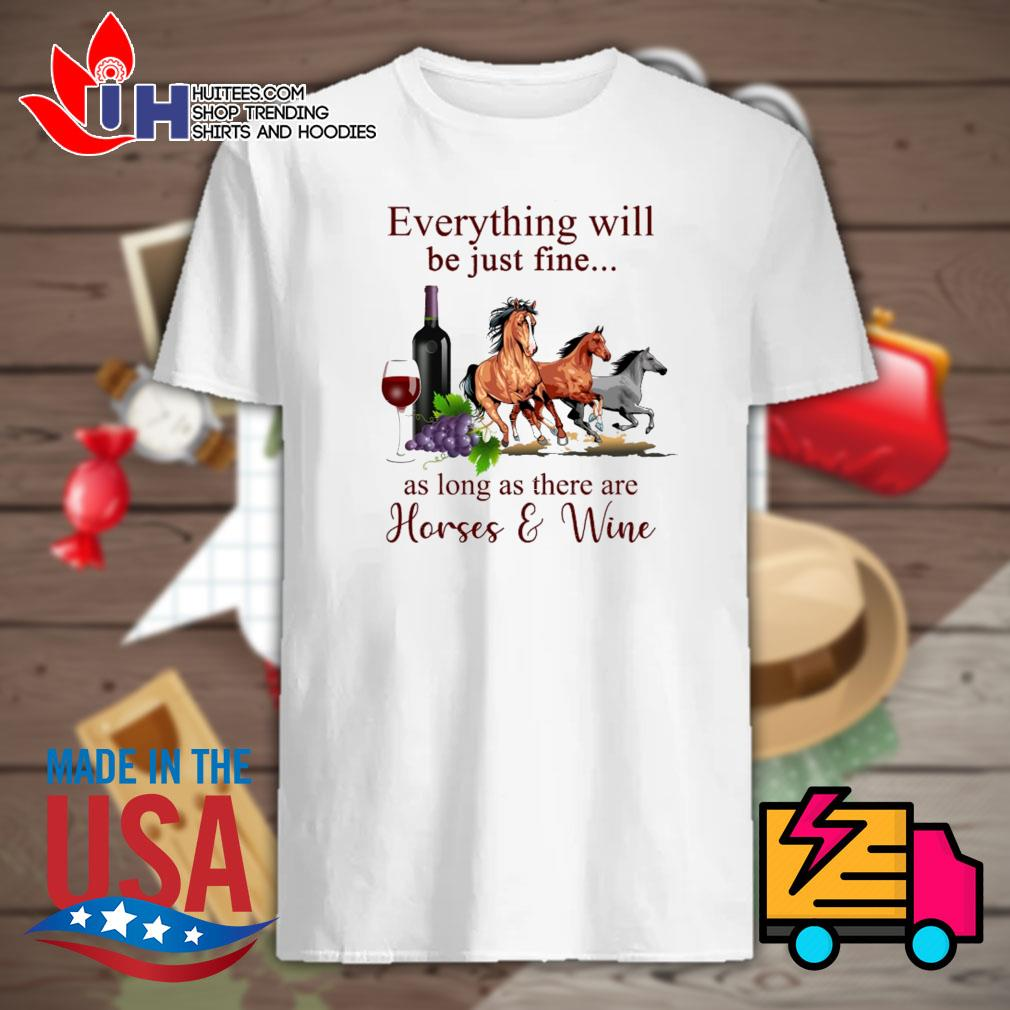 Everything will be just fine as long as there are Horses and Wine shirt