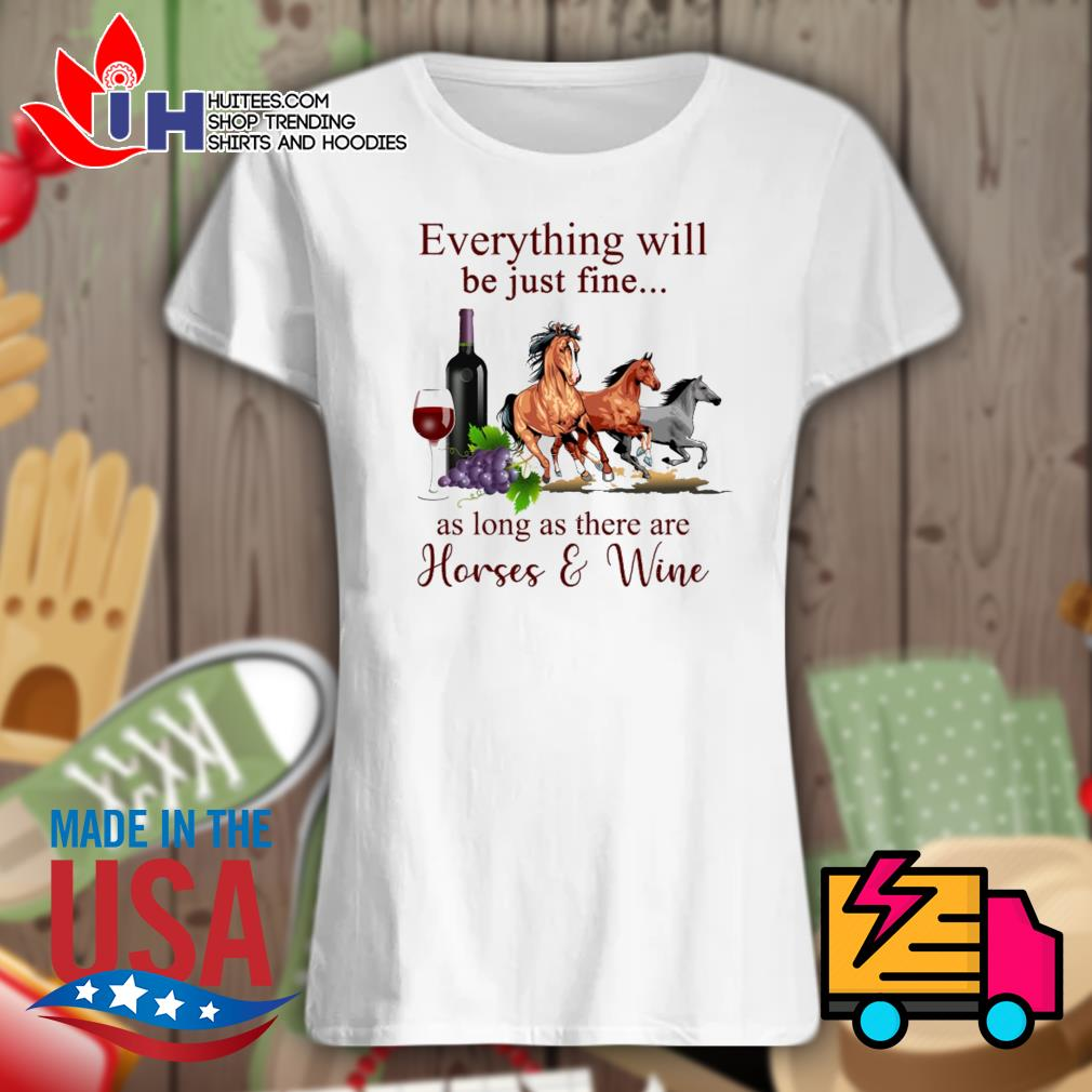 Everything will be just fine as long as there are Horses and Wine s Ladies t-shirt