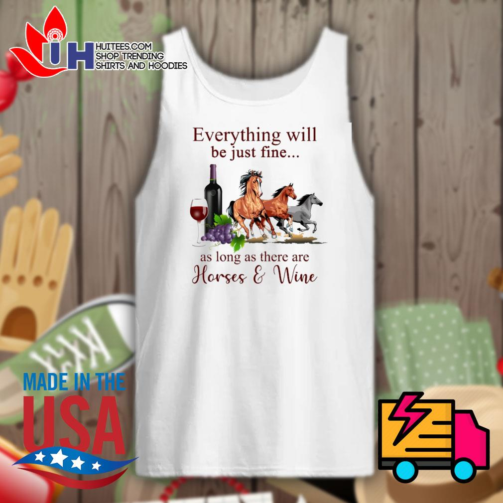 Everything will be just fine as long as there are Horses and Wine s Tank-top