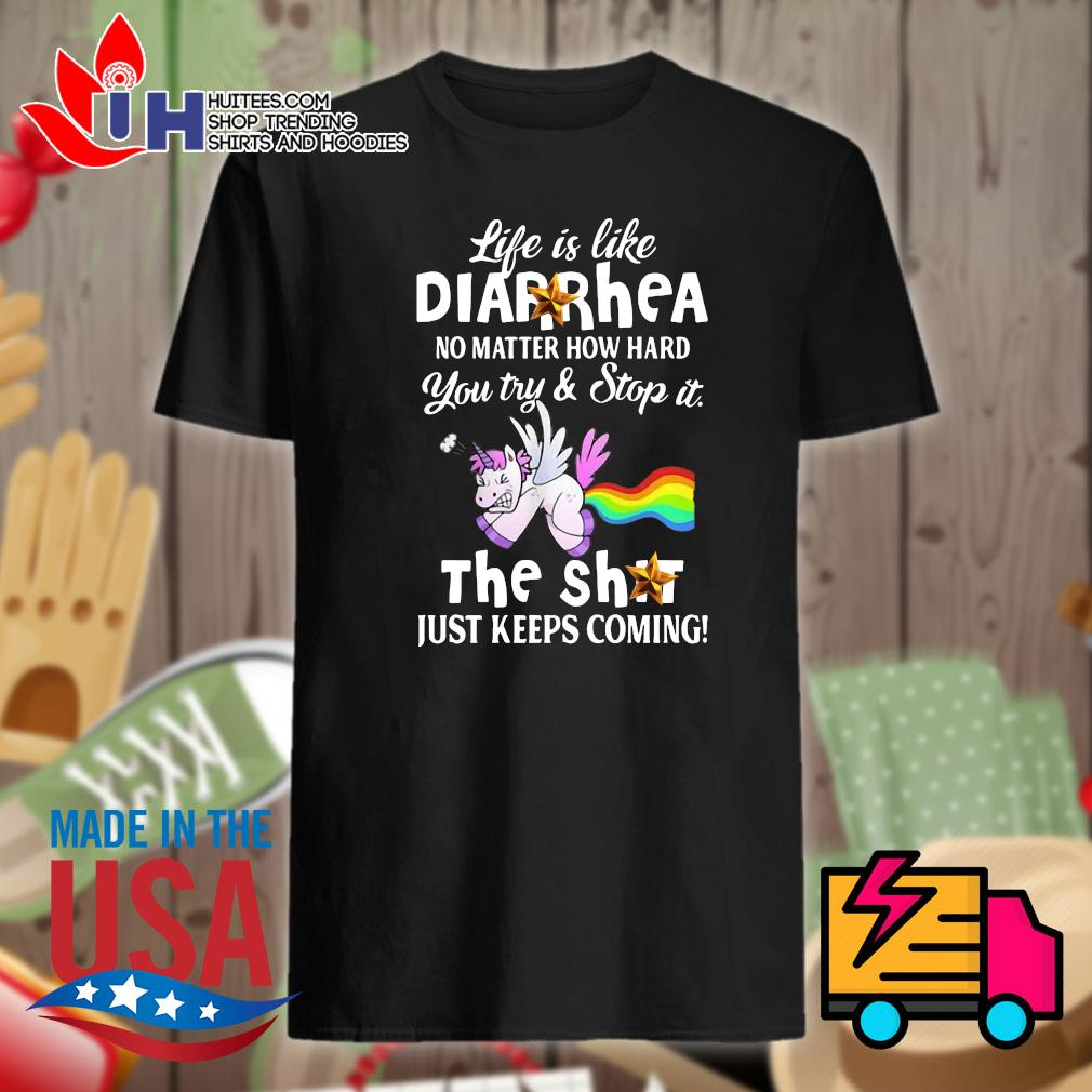 Unicorn life is like Diarrhea no matter how hard you try and stop it the shit just keeps coming shirt
