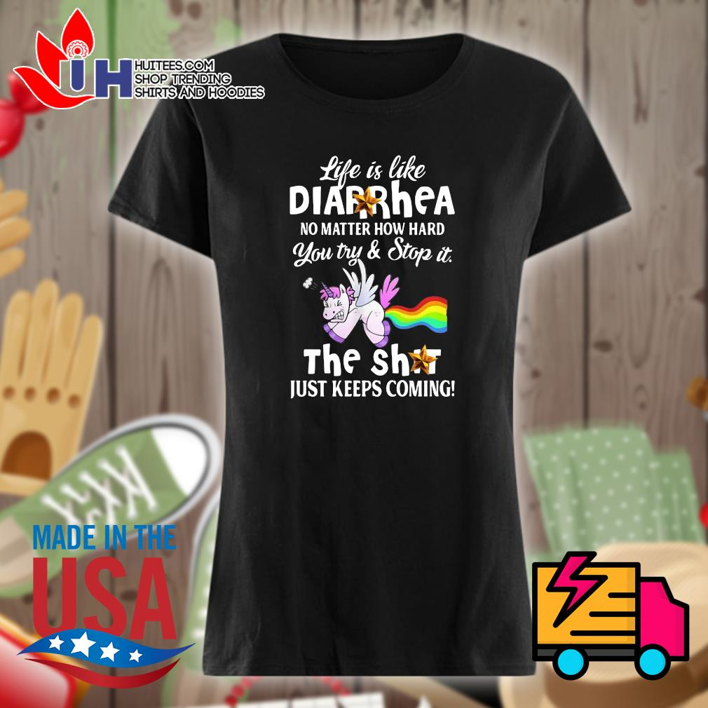 Unicorn life is like Diarrhea no matter how hard you try and stop it the shit just keeps coming s Ladies t-shirt