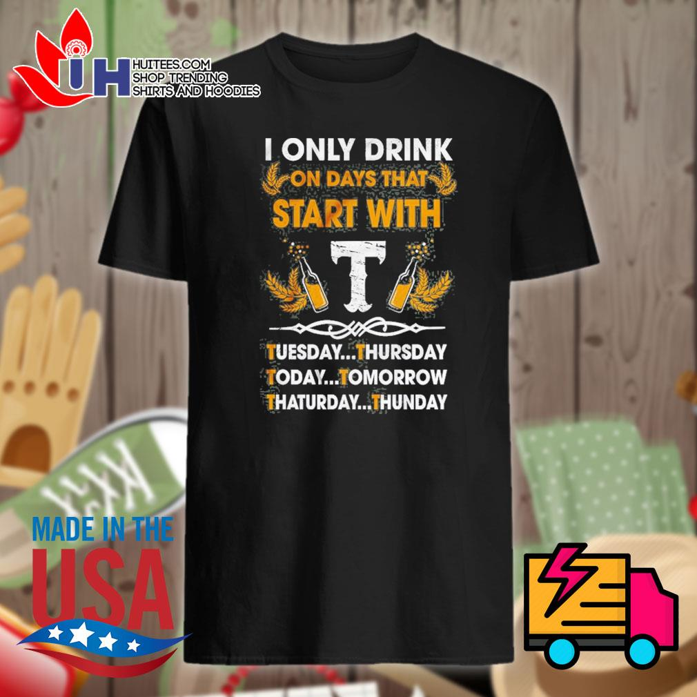 I only drink on days that start with T shirt