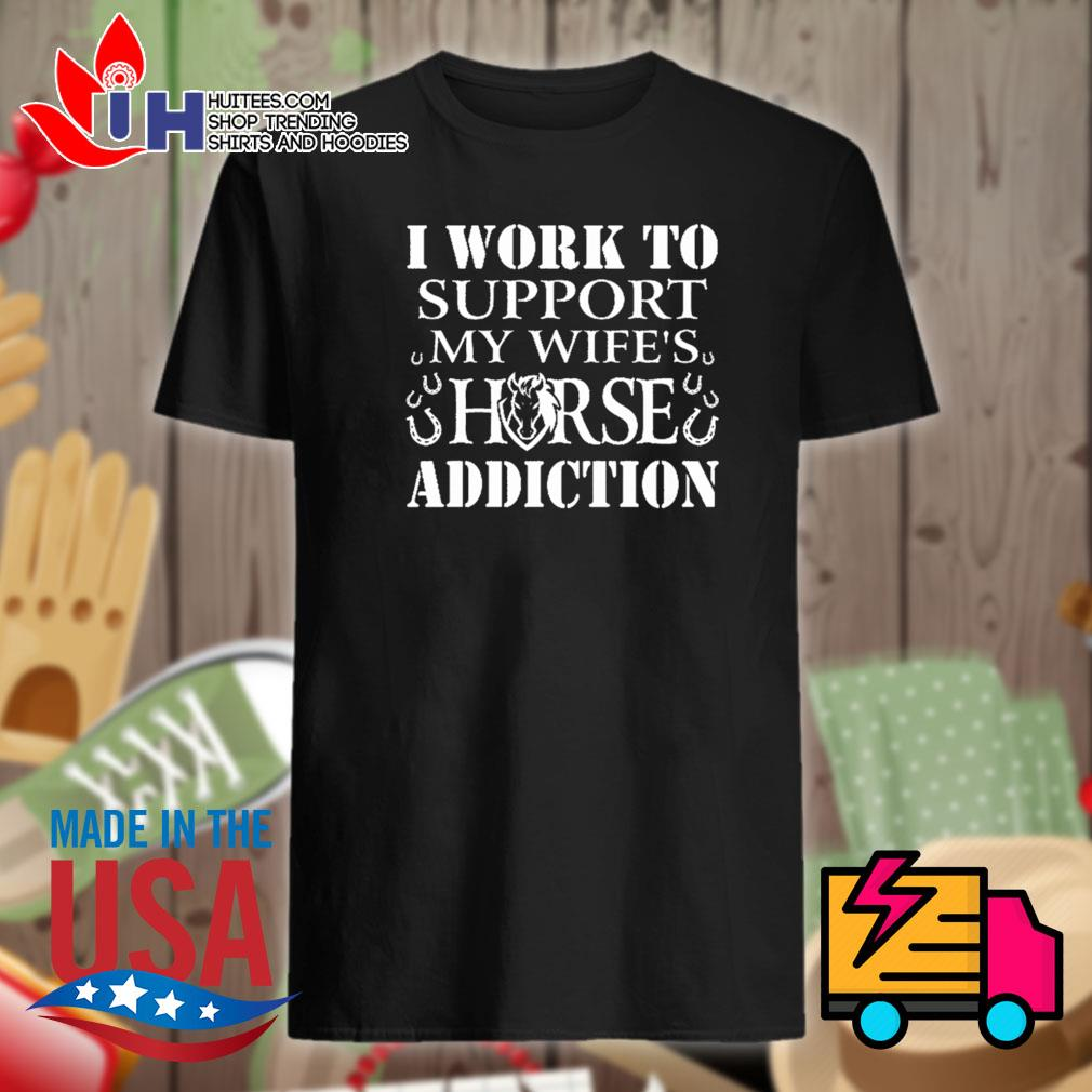 I work to support my wife's horse addiction shirt