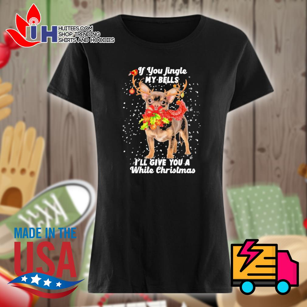 Chihuahua if you jingle my bells I'll give you a white Christmas s Ladies t-shirt