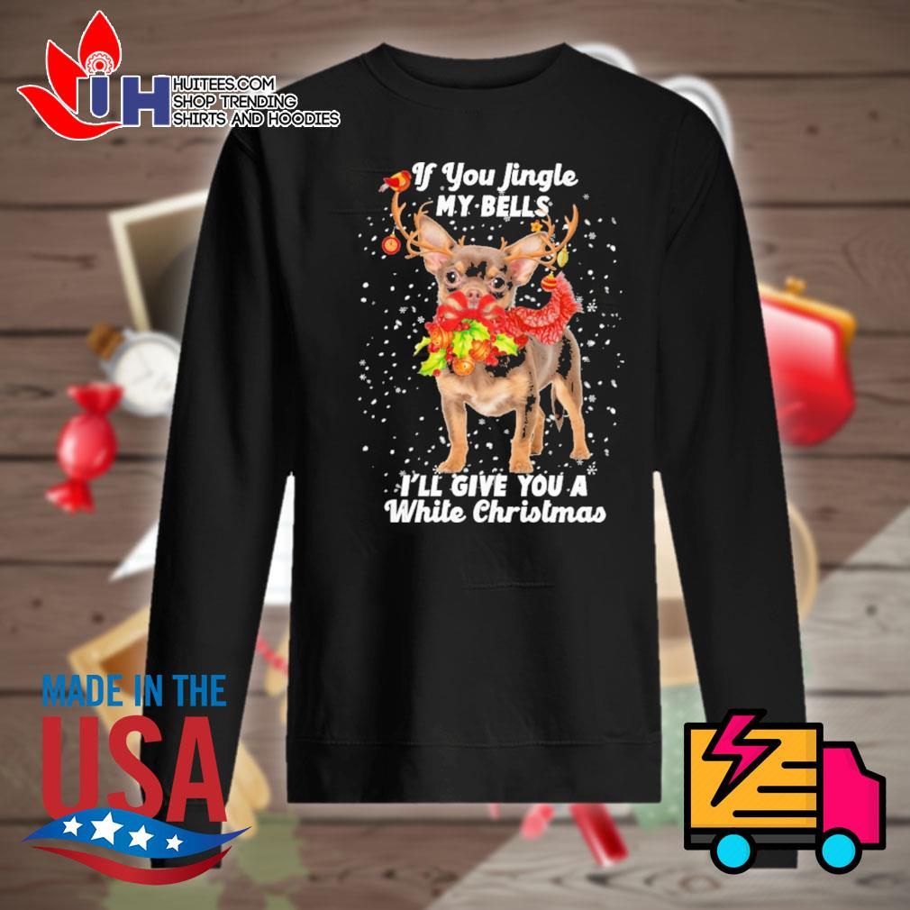 Chihuahua if you jingle my bells I'll give you a white Christmas s Sweater