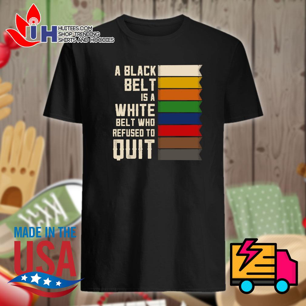 A black belt is a white belt who refused to quit shirt