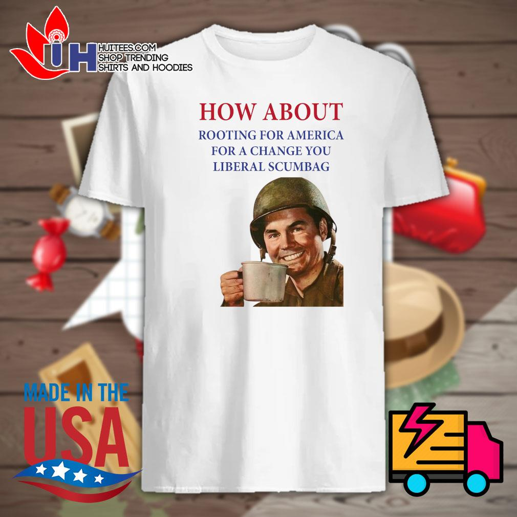How about rooting for America for a change you liberal scumbag shirt