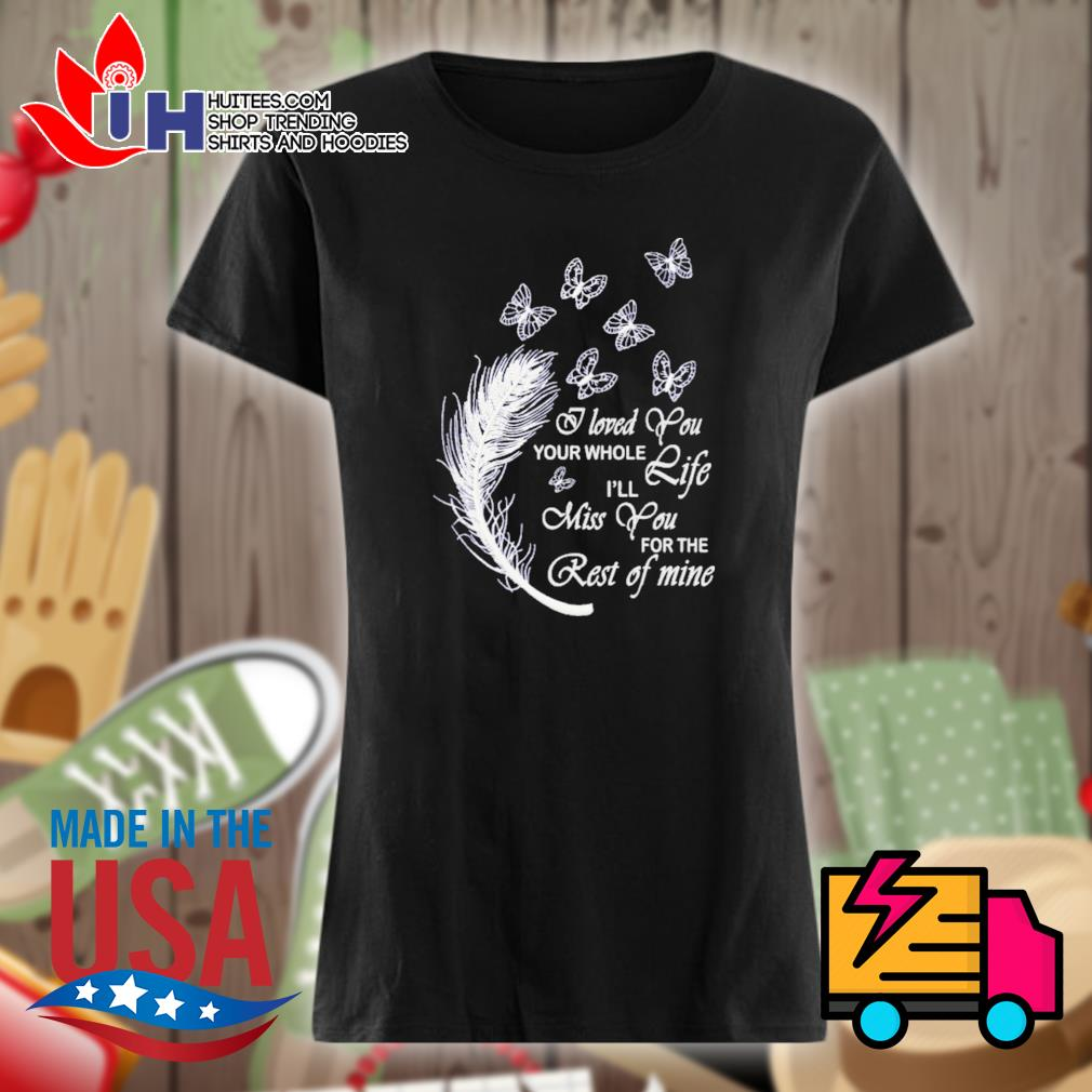 Butterfly I loved you your whole life I'll miss you for the rest of mine s Ladies t-shirt