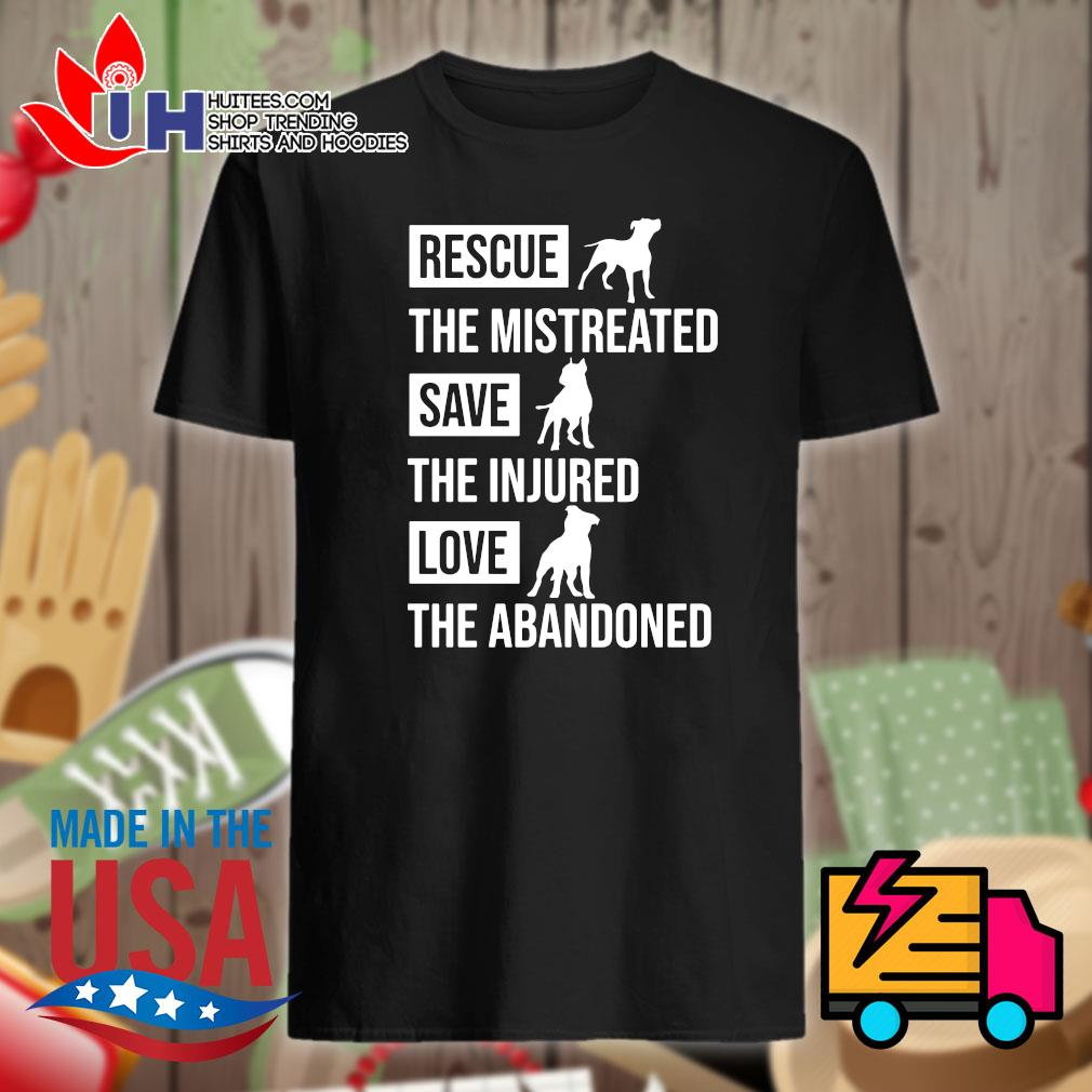 Pitbull Rescue the mistreated save the injured love the abandoned shirt