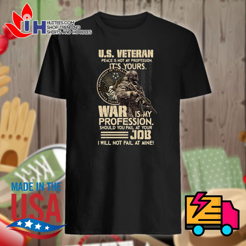 US Veteran peace is not my profession it's yours war is my profession should you fail at your Job I will not fail at mine shirt