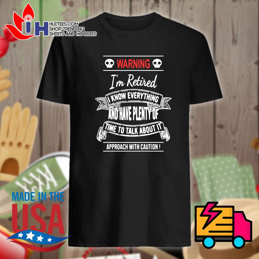 Warning I'm retired I know everything and have plenty of time to talk about it approach with caution shirt