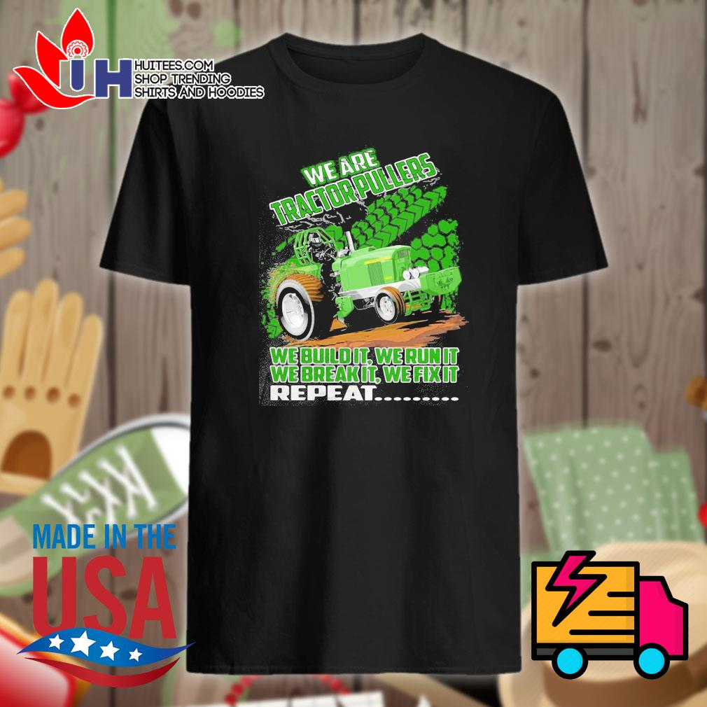 We are tractor pullers we build it we run it we break it we fix it repeat shirt