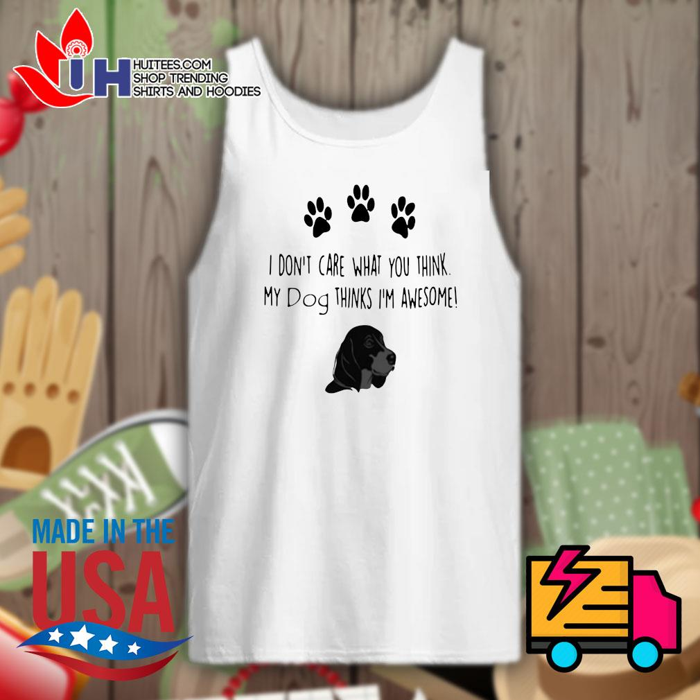 I don't care what you think my dog thinks I'm awesome s Tank-top