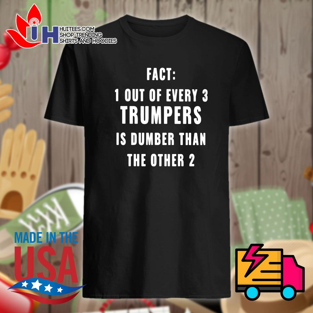 Fact 1 out of every 3 Trumpers is dumber than the other 2 shirt