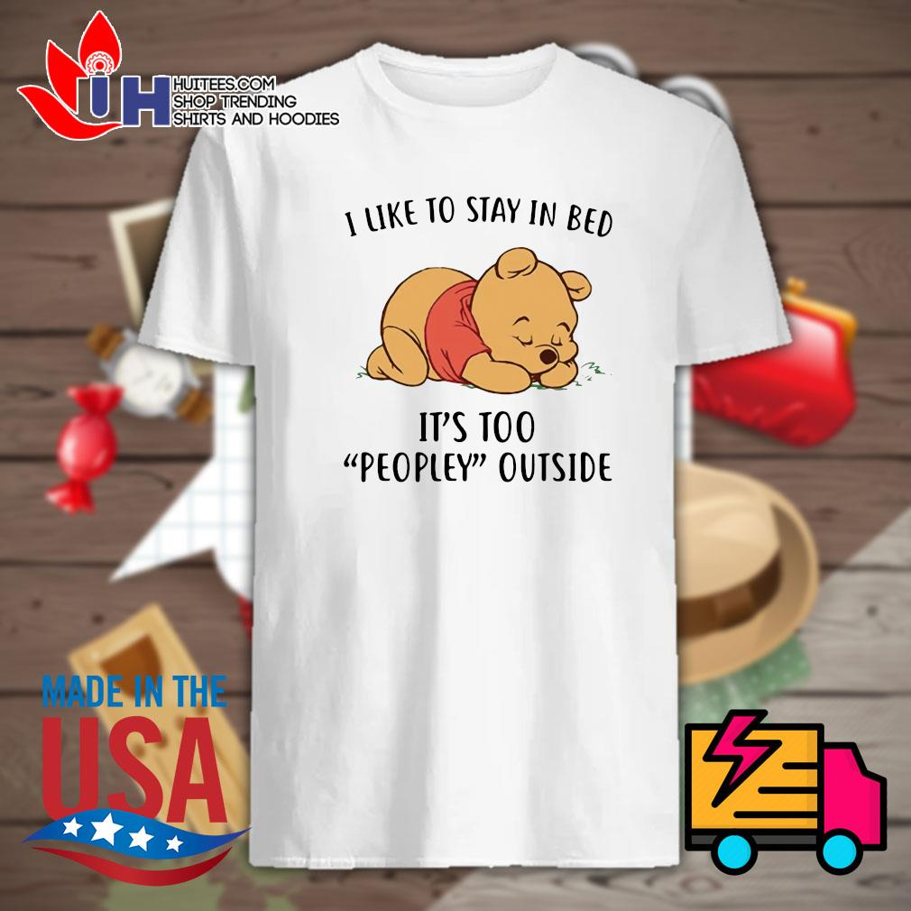 Pooh I like to stay in bed it's too peopley outside shirt