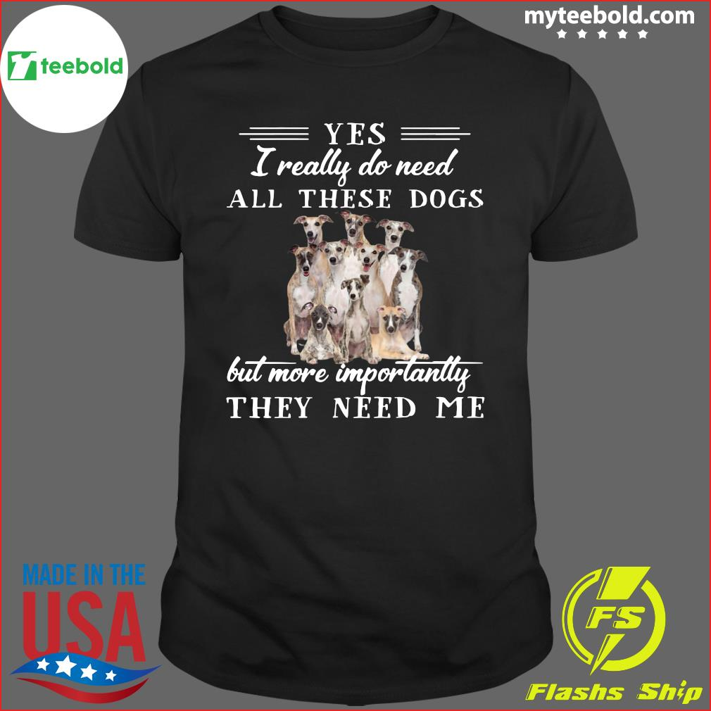Whippet Dogs Yes I Really Do Need All These Dogs But More Importantly Shirt