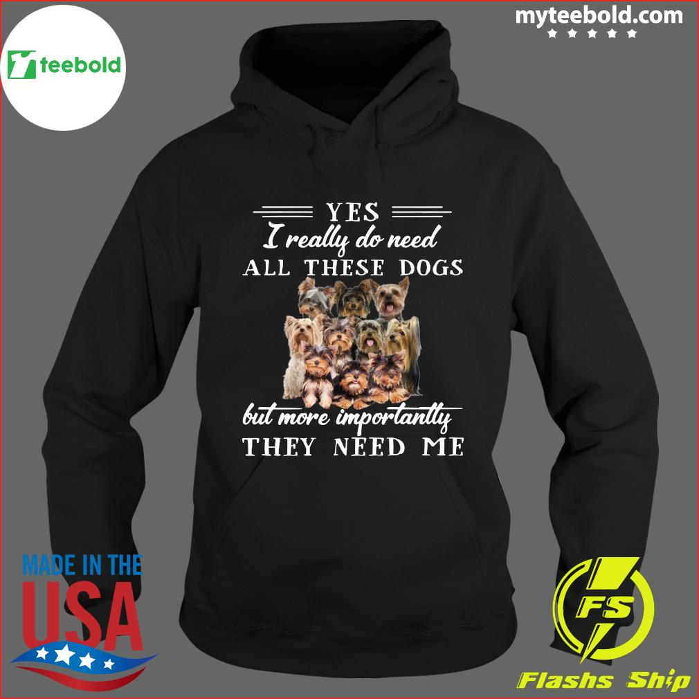 Yorkshireterriers Dogs Yes I Really Do Need All These Dogs But More Importantly Shirt Hoodie