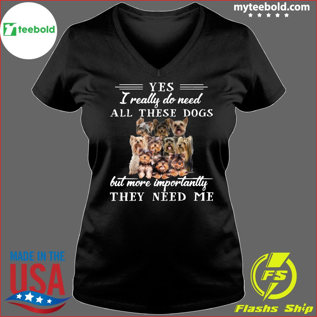 Yorkshireterriers Dogs Yes I Really Do Need All These Dogs But More Importantly Shirt Ladies V-neck