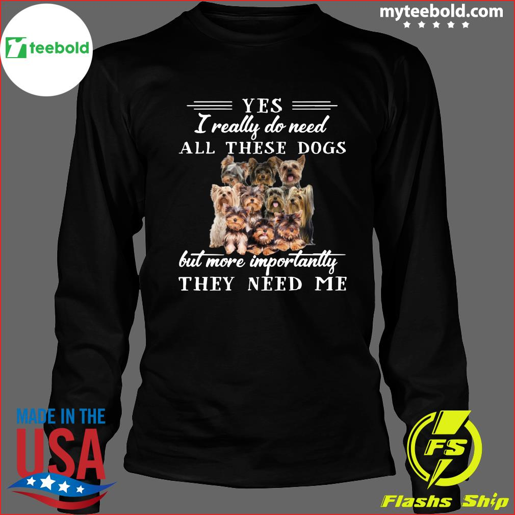 Yorkshireterriers Dogs Yes I Really Do Need All These Dogs But More Importantly Shirt Long Sleeve