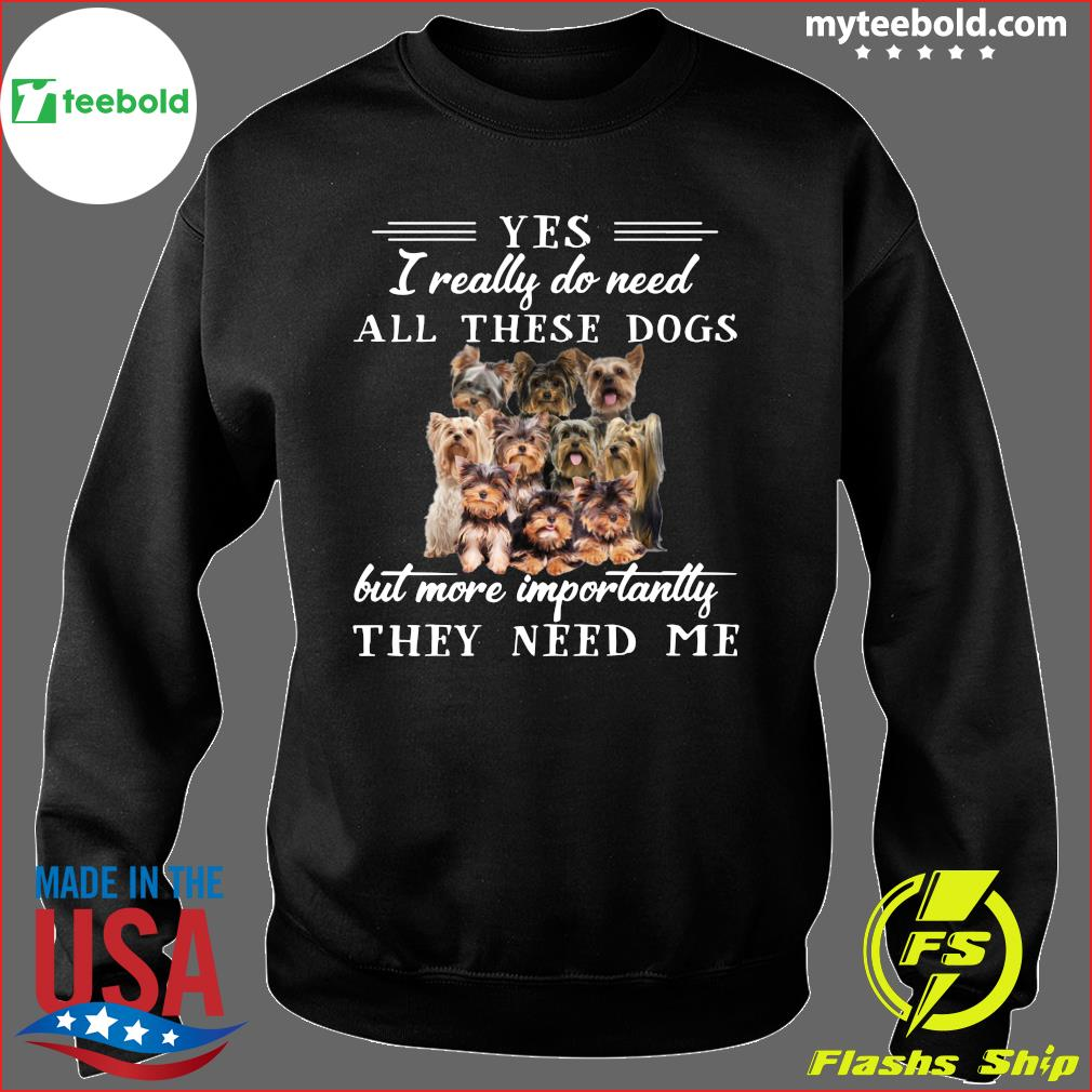 Yorkshireterriers Dogs Yes I Really Do Need All These Dogs But More Importantly Shirt Sweater
