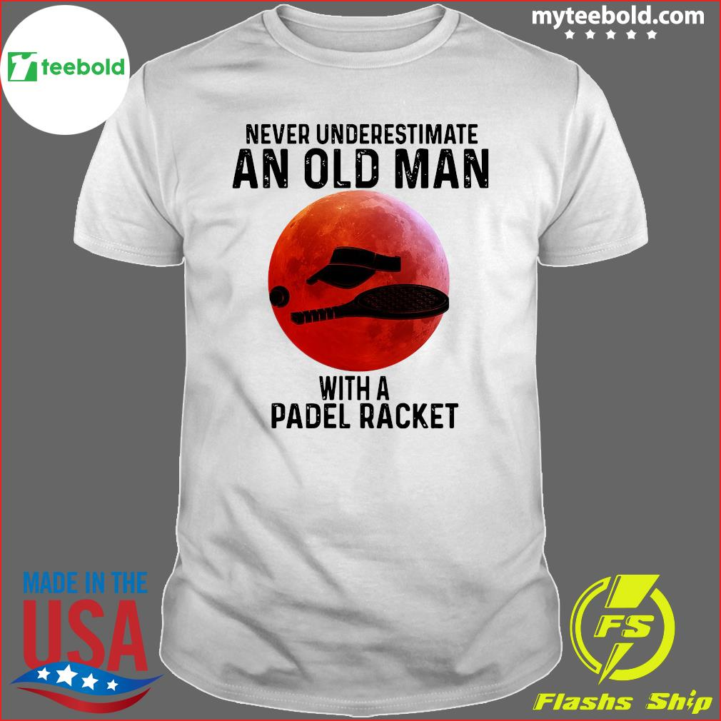 Never Underestimate An Old Man With A Padel Racket Shirt