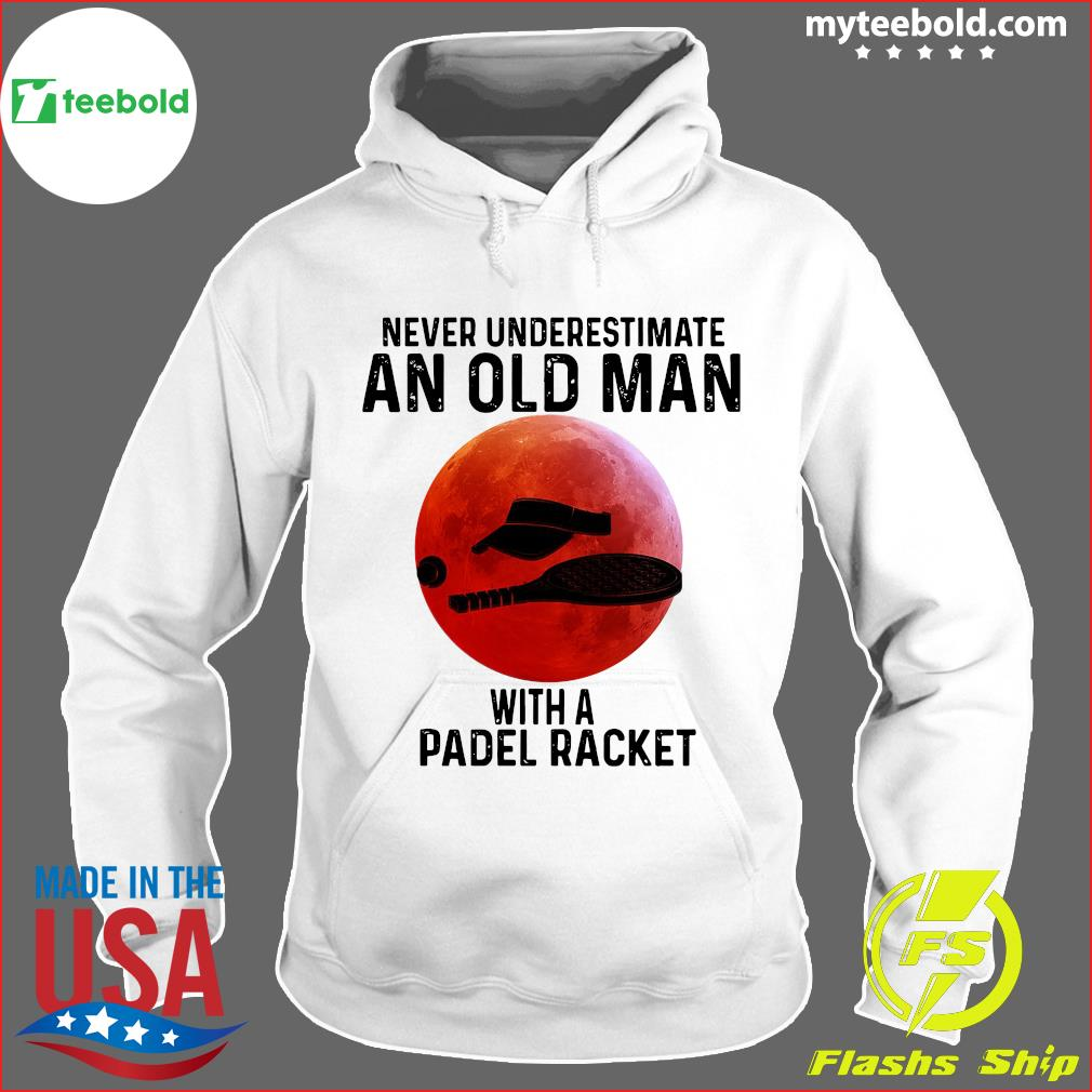 Never Underestimate An Old Man With A Padel Racket Shirt Hoodie