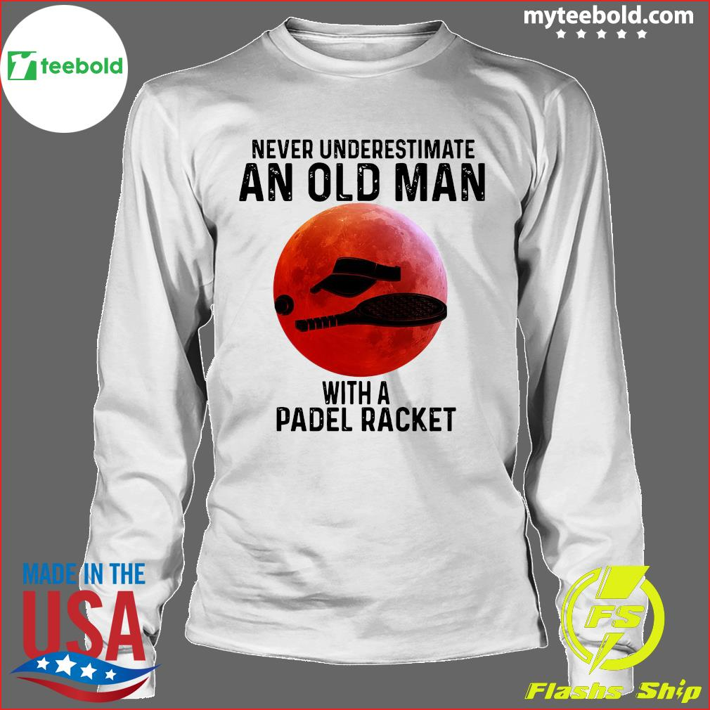 Never Underestimate An Old Man With A Padel Racket Shirt Longsleeve