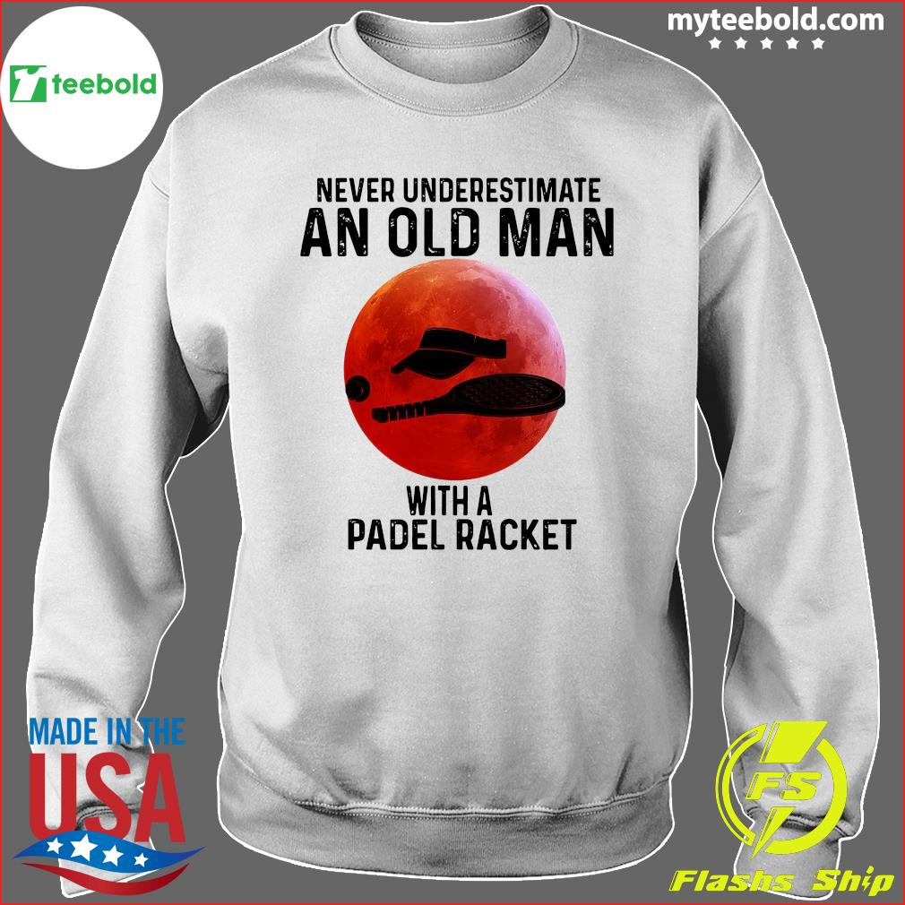Never Underestimate An Old Man With A Padel Racket Shirt Sweater