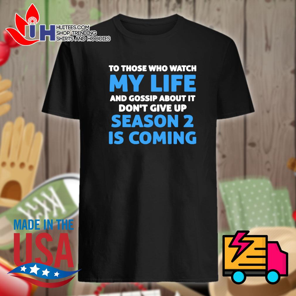 To those who watch my life and gossip about it don't give up season 2 is coming shirt