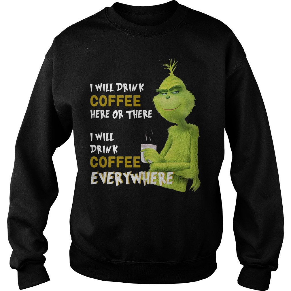 Grinch I will drink coffee here or there I will drink coffee everywhere Sweater