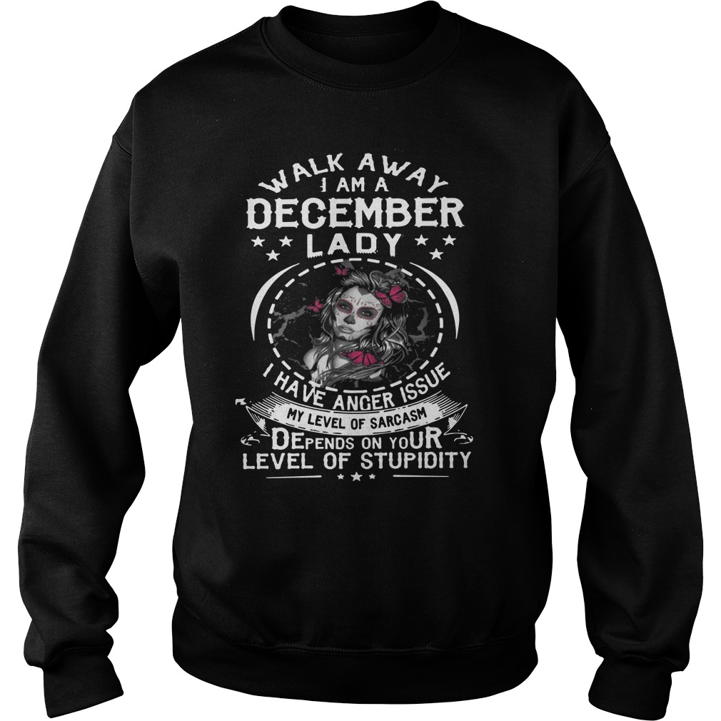Guys walk away I am a December lady I have anger issues my level of sarcasm Sweater