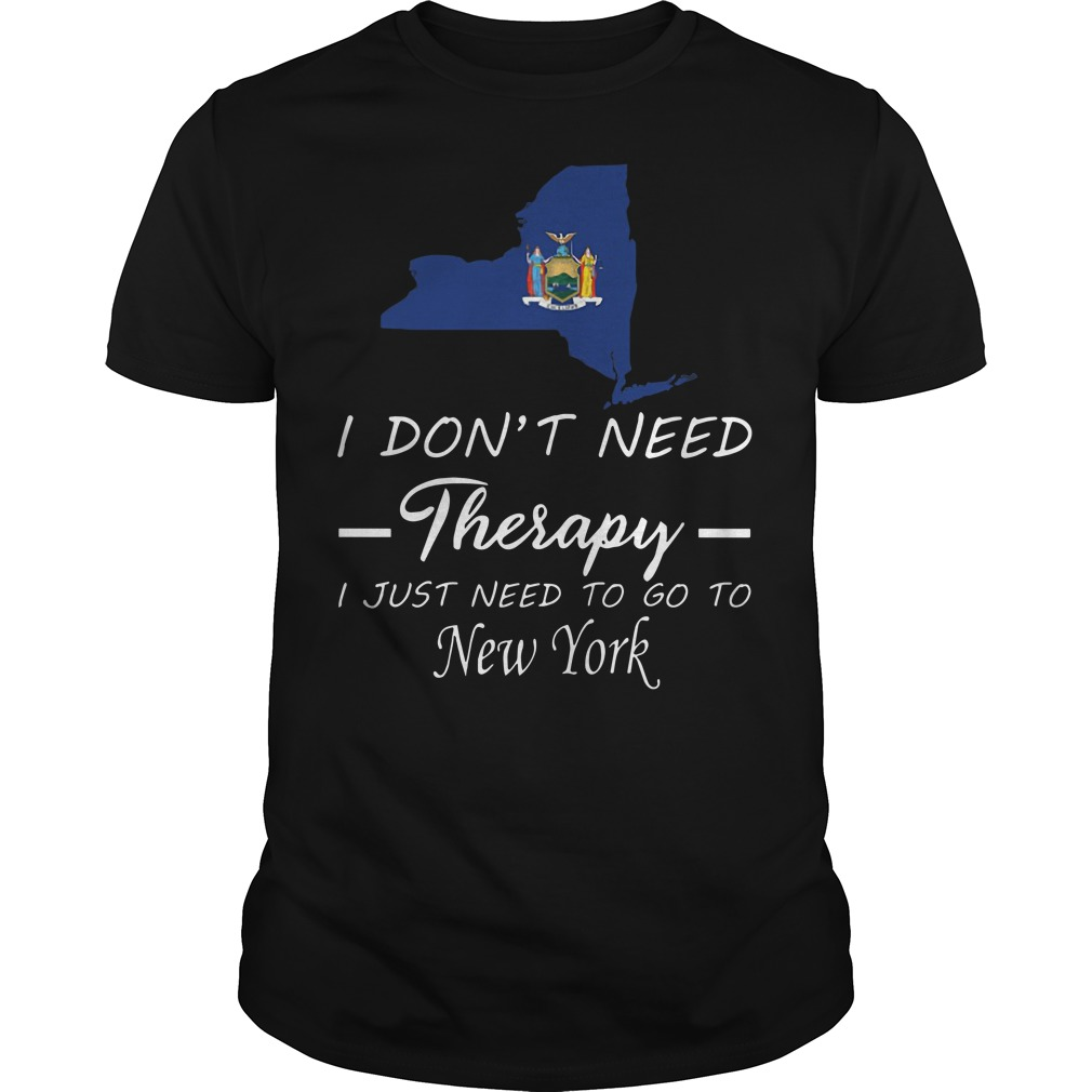 I Don't Need Therapy I Just Need To Go To New York Guys t-shirt