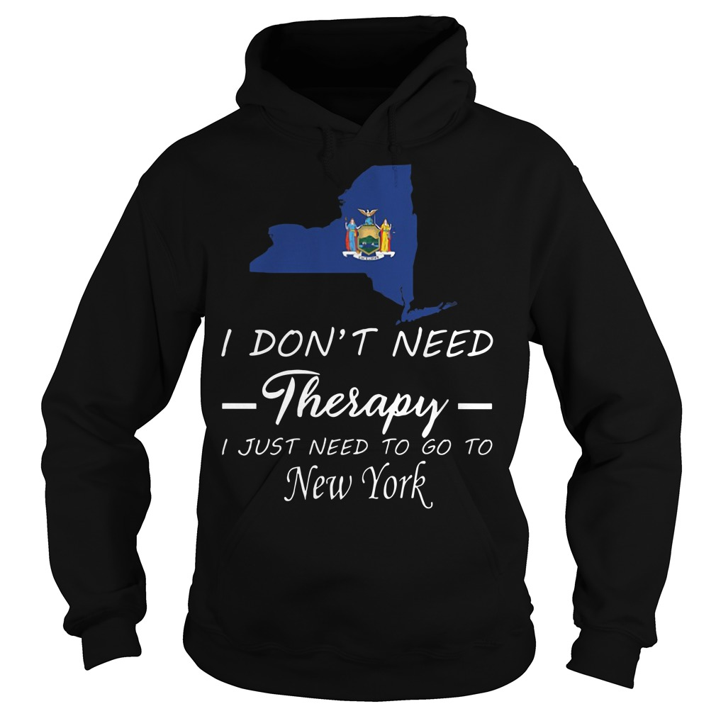 I Don't Need Therapy I Just Need To Go To New York Hoodie