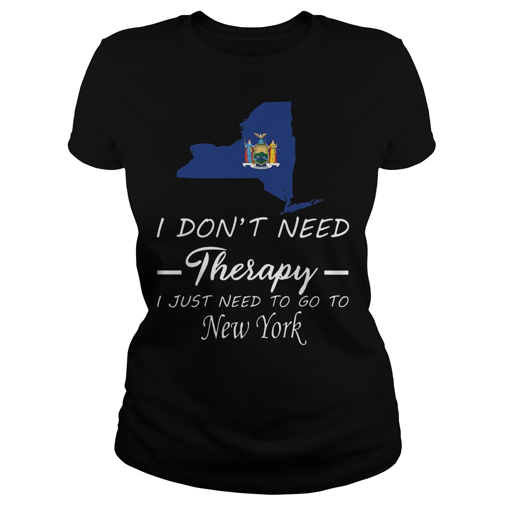 I Don't Need Therapy I Just Need To Go To New York Ladies t-shirt