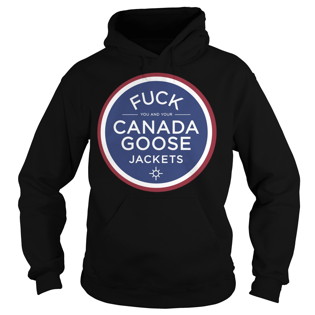 Fuck you and your canada goose jackets Hoodie
