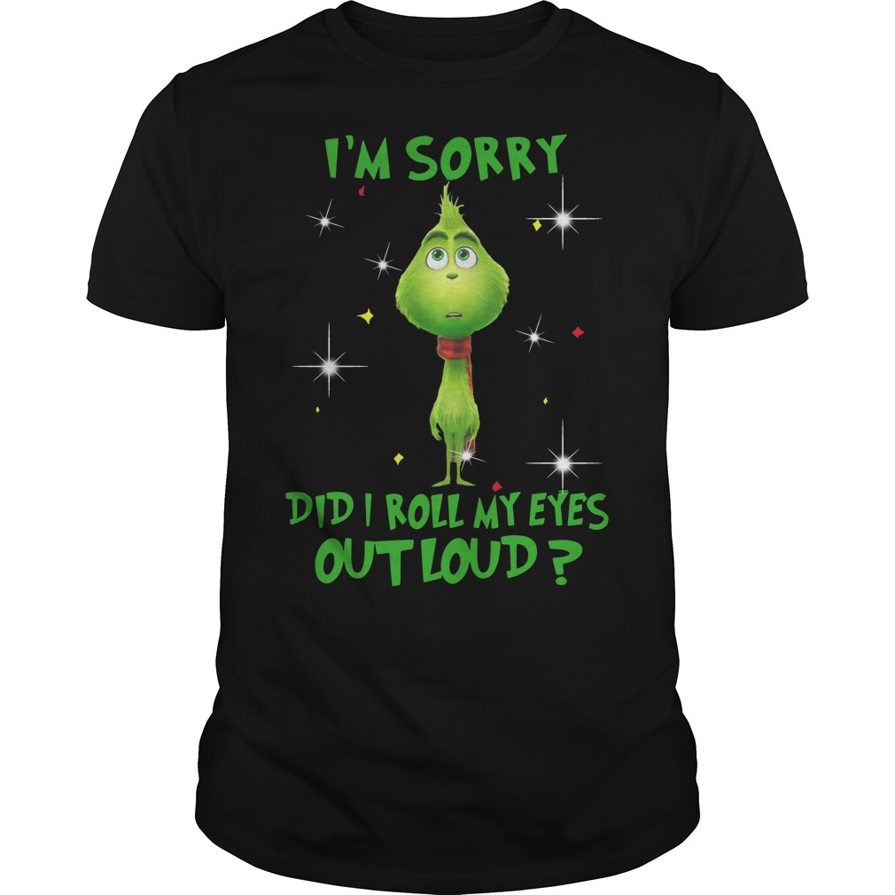Grinch I'm sorry did I roll my eyes out loud Guys t-shirt