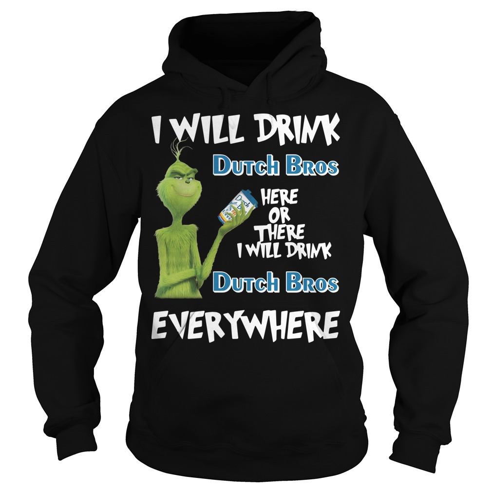 Grinch I will drink dutch bros here or there I will drink dutch bros everywhere Hoodie