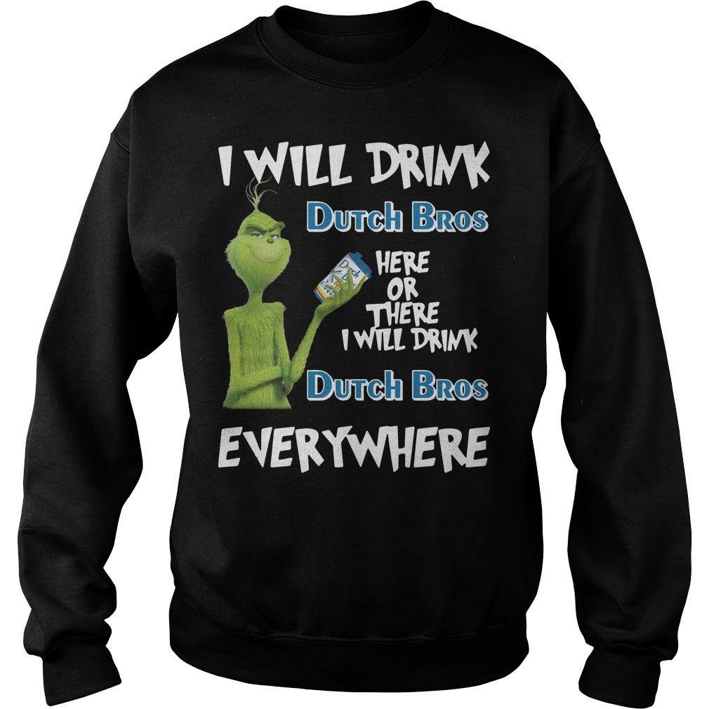 Grinch I will drink dutch bros here or there I will drink dutch bros everywhere Sweater