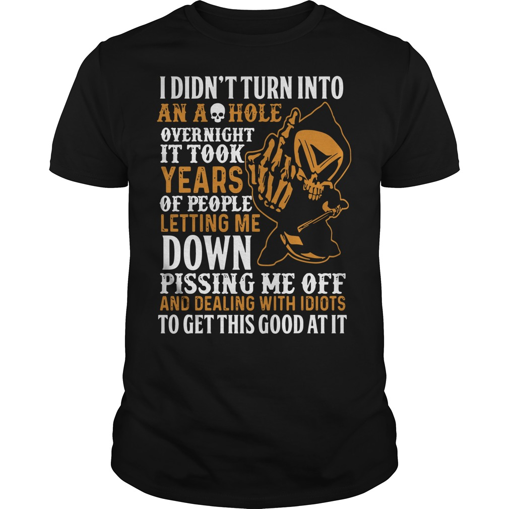 I didn't turn into an ashole overnight it took years of people letting me down Guys t-shirt