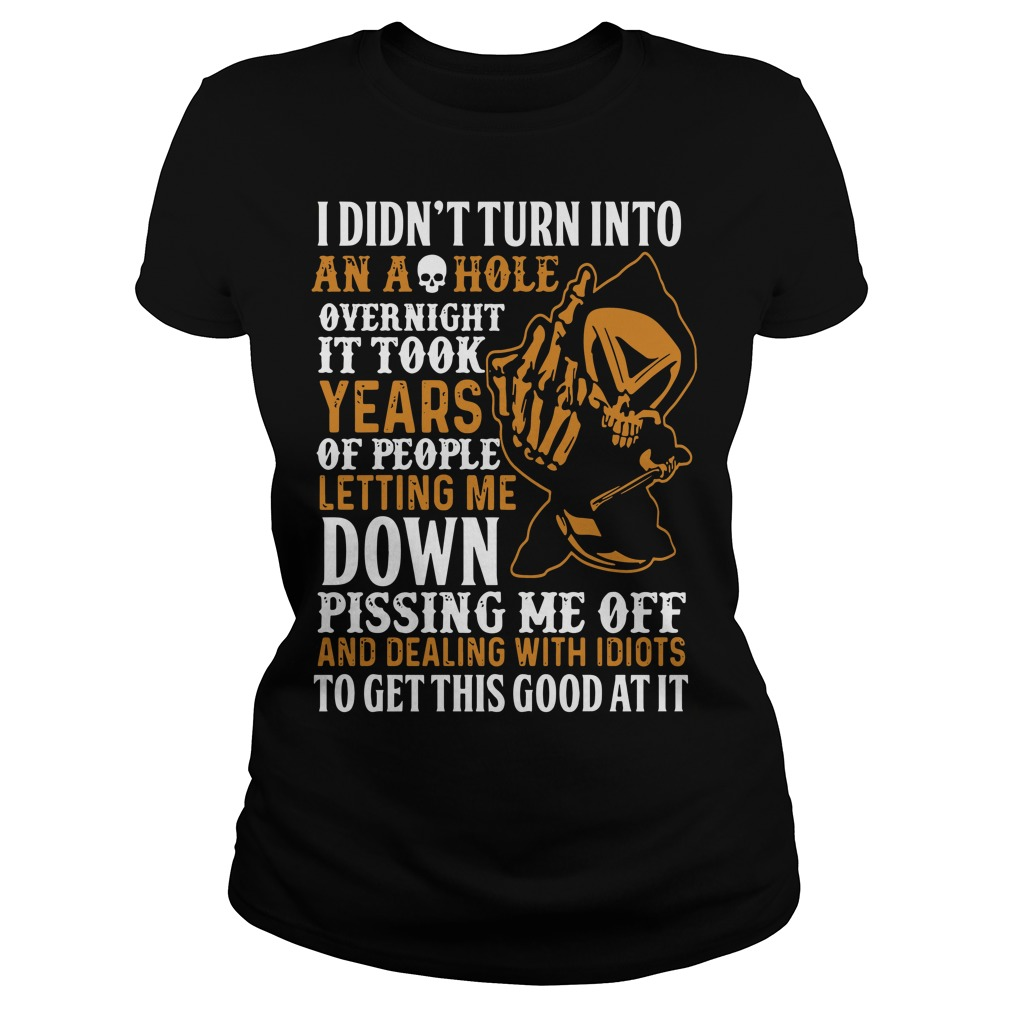 I didn't turn into an ashole overnight it took years of people letting me down Ladies t-shirt