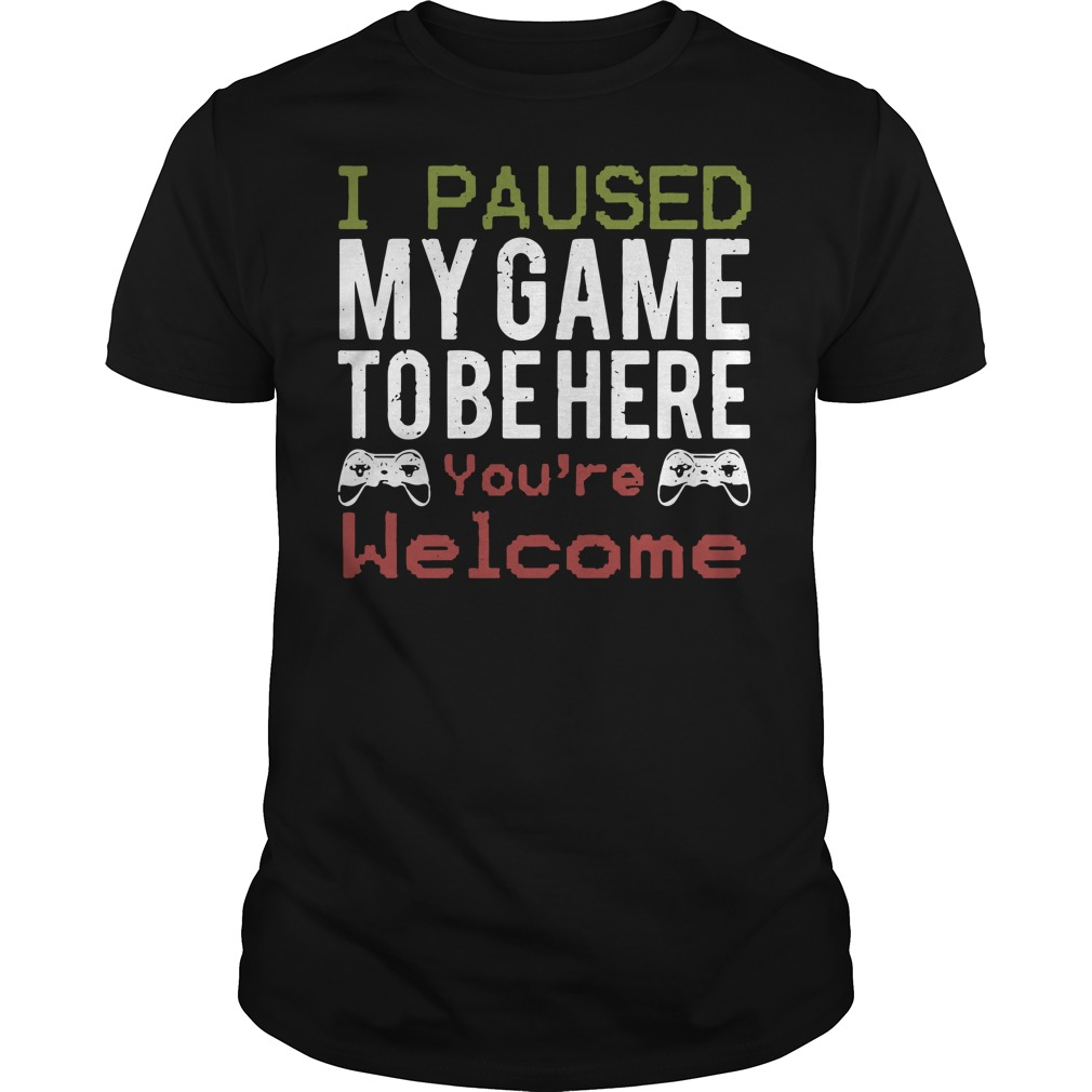 I paused my game to be here you're welcome Guys t-shirt