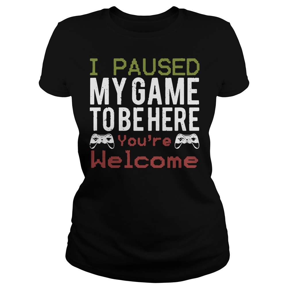 I paused my gam to be here you're welcome Ladies t-shirt
