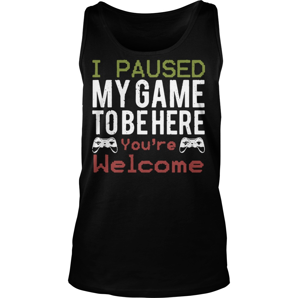 I paused my game to be here you're welcome Tank top