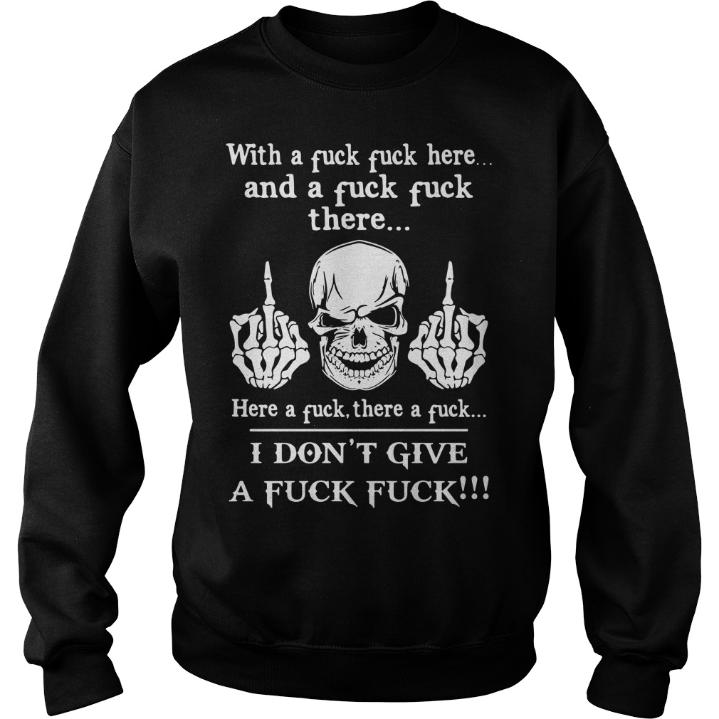 Skull with a fuck here and a fuck there I don't give a fuck Sweater